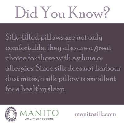 Did You Know? Silk-filled pillows are not only comfortable, they are also a great choice for those with asthma or allergies. Since silk does not harbour dust mites, a silk pillow is excellent for healthy sleep.