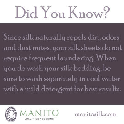 Did You Know? Since silk naturally repels dirt, odors and dust mites, your silk sheets do not require frequent laundering. When you do wash your silk bedding, be sure to wash separately in cool water with a mild detergent for best results.